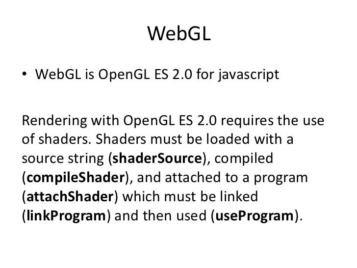 WebGL<br />WebGL is OpenGL ES 2.0 for javascript<br />Rendering with OpenGL ES 2.0 requires the use of shaders. Shadersmus...