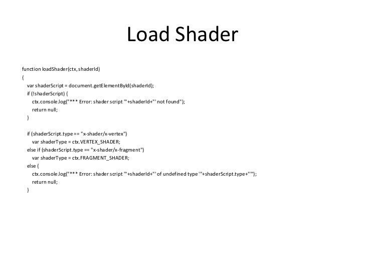 Load Shader<br />function loadShader(ctx, shaderId)<br />{<br />varshaderScript = document.getElementById(shaderId);<br />...