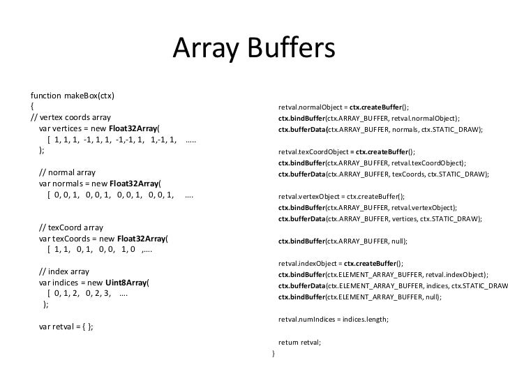 Array Buffers<br />function makeBox(ctx)<br />{<br />// vertex coords array<br />var vertices = new Float32Array(<br />   ...