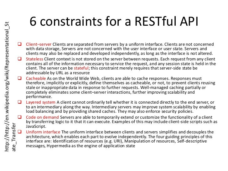 6 constraints for a RESTful API<br /><ul><li>Client–server Clients are separated from servers by a uniform interface. Clie...