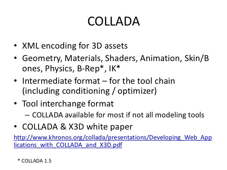 COLLADA<br />XML encoding for 3D assets <br />Geometry, Materials, Shaders, Animation, Skin/Bones, Physics, B-Rep*, IK*<br...