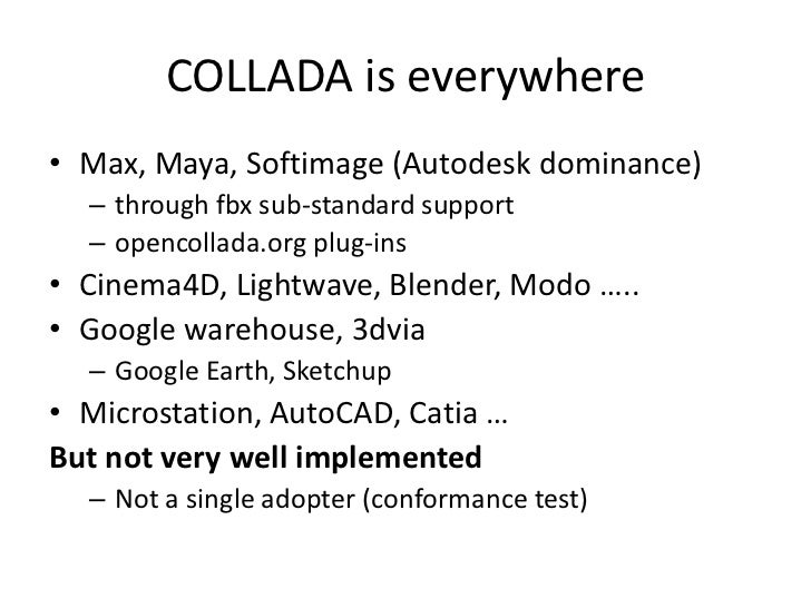 COLLADA is everywhere<br />Max, Maya, Softimage (Autodesk dominance)<br />through fbx sub-standard support<br />opencollad...