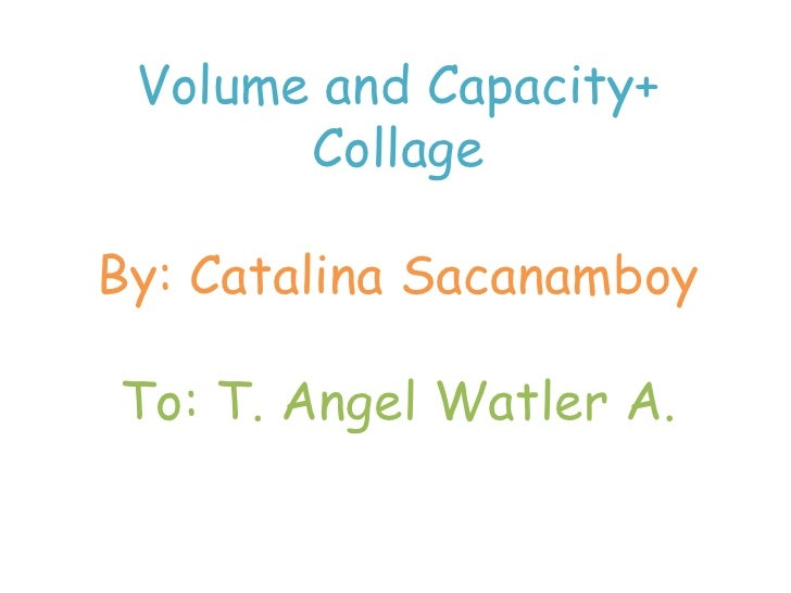 Volume and Capacity+<br />Collage<br />By: Catalina Sacanamboy<br />To: T. AngelWatler A.<br />