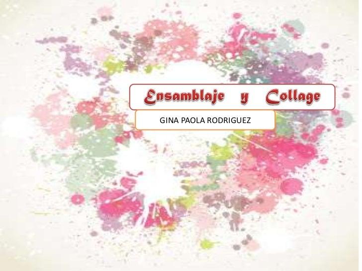 Ensamblaje   y   Collage<br />GINA PAOLA RODRIGUEZ<br />