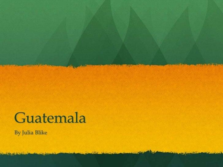 Guatemala<br />By Julia Blike<br />