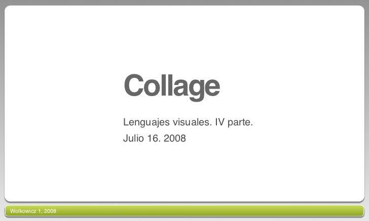 Collage                     Lenguajes visuales. IV parte.                     Julio 16. 2008     Wolkowicz 1, 2008