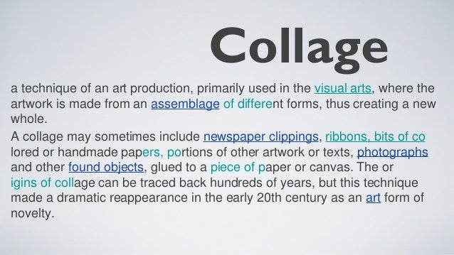 Collagea technique of an art production, primarily used in the visual arts, where theartwork is made from an assemblage of...