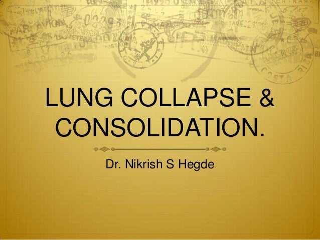 LUNG COLLAPSE & CONSOLIDATION. Dr. Nikrish S Hegde