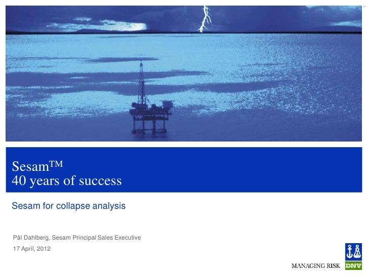 1SesamTM40 years of successSesam for collapse analysisPål Dahlberg, Sesam Principal Sales Executive17 April, 2012