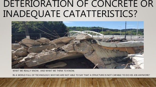 DETERIORATION OF CONCRETE OR INADEQUATE CATATTERISTICS? WHAT WE REALLY KNOW, AND WHAT WE THINK TO KNOW, IN A WORLD FULL OF...