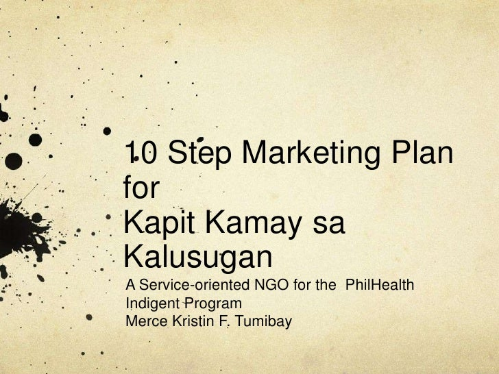 10 Step Marketing Plan forKapitKamaysaKalusugan A Service-oriented NGO for the  PhilHealth Indigent Program Merce Kristin ...