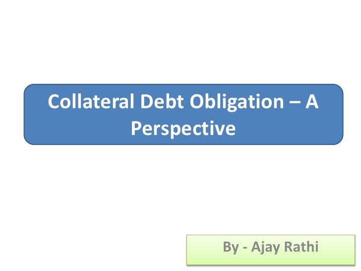 By - Ajay Rathi<br />Collateral Debt Obligation – A Perspective<br />
