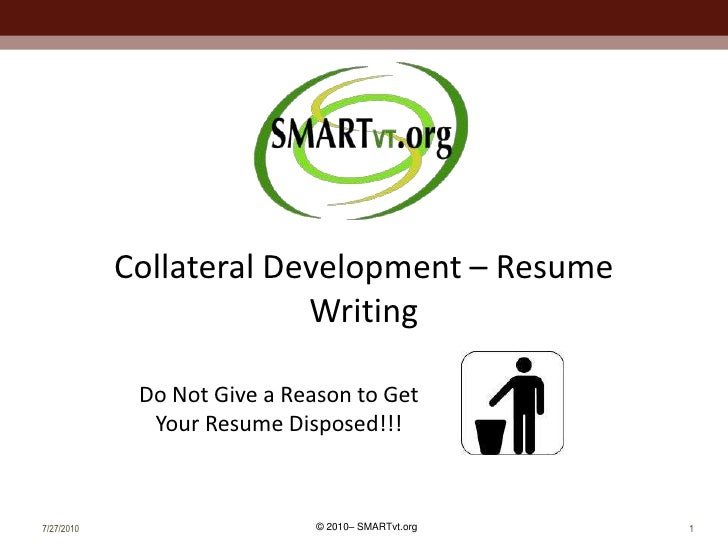 7/27/2010<br />1<br />Collateral Development – Resume Writing<br />Do Not Give a Reason to Get Your Resume Disposed!!! <br />