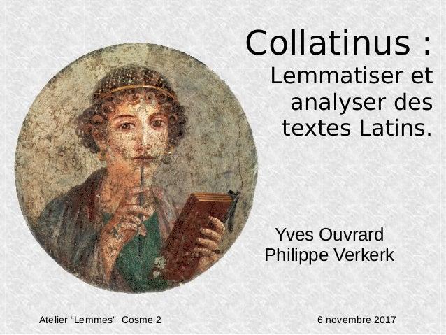 """Collatinus: Lemmatiser et analyser des textes Latins. Yves Ouvrard Philippe Verkerk Atelier """"Lemmes"""" Cosme 2 6 novembre 2..."""