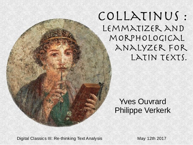 Collatinus : Lemmatizer and morphological analyzer for Latin texts. Yves Ouvrard Philippe Verkerk Digital Classics III: Re...