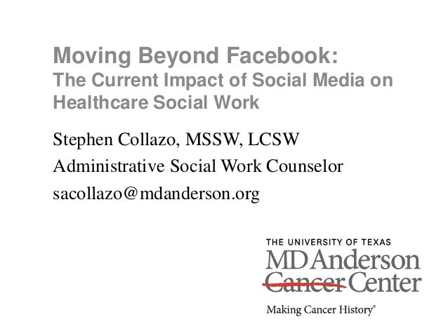 Moving Beyond Facebook: The Current Impact of Social Media on Healthcare Social Work Stephen Collazo, MSSW, LCSW Administr...