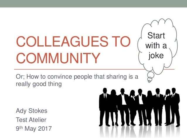 COLLEAGUES TO COMMUNITY Or; How to convince people that sharing is a really good thing Ady Stokes Test Atelier 9th May 201...