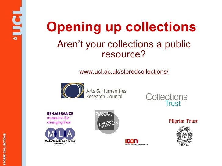 Opening up collections Aren't your collections a public resource? www.ucl.ac.uk/storedcollections/ Pilgrim Trust