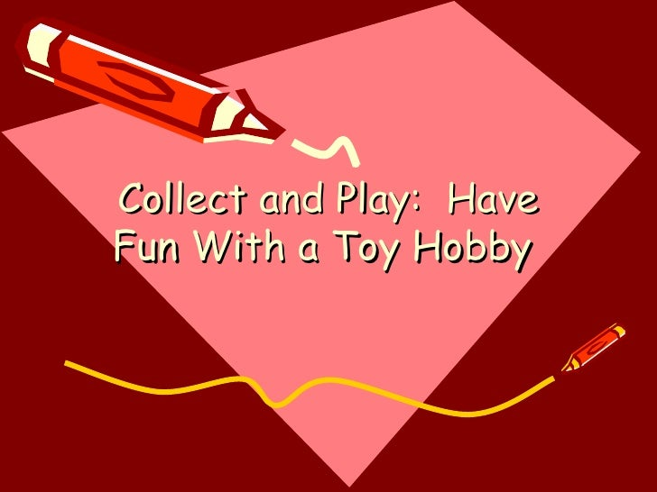 Collect and Play:  Have Fun With a Toy Hobby