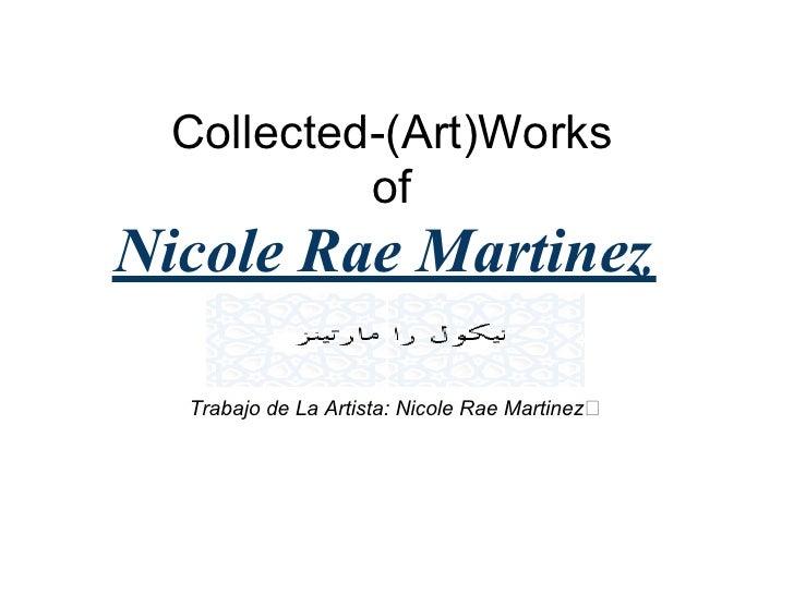 Collected-(Art)Works           of Nicole Rae Martinez    Trabajo de La Artista: Nicole Rae Martinez