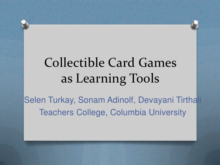 Collectible Card Games       as Learning ToolsSelen Turkay, Sonam Adinolf, Devayani Tirthali    Teachers College, Columbia...