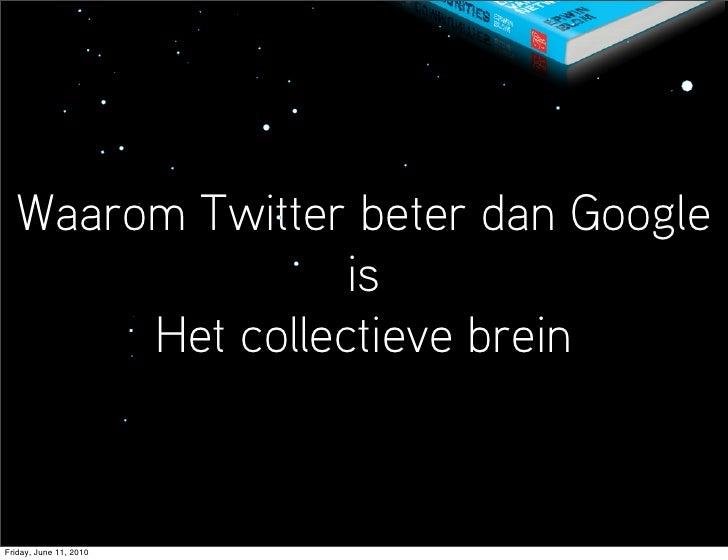 Waarom Twitter beter dan Google                  is        Het collectieve brein   Friday, June 11, 2010
