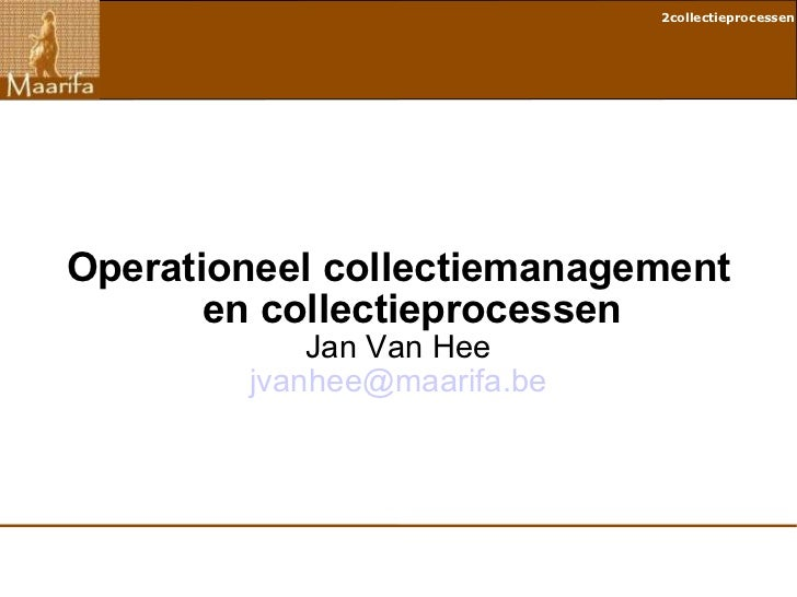Operationeel collectiemanagement en collectieprocessen Jan Van Hee [email_address]