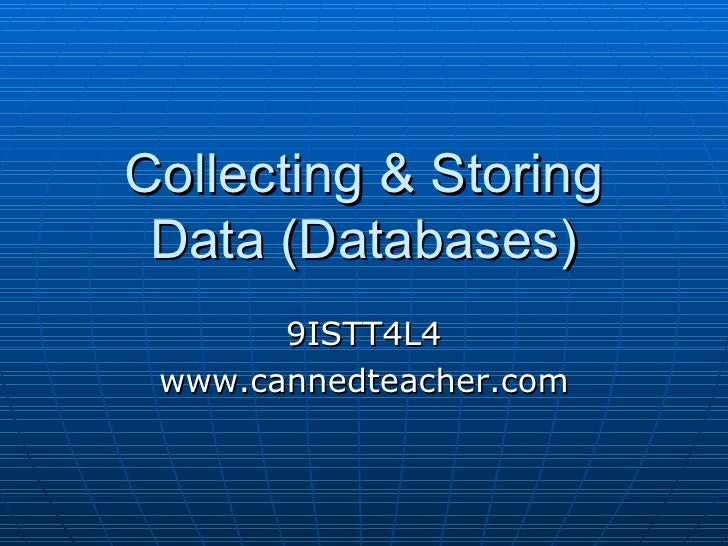 Collecting & Storing Data (Databases) 9ISTT4L4 www.cannedteacher.com