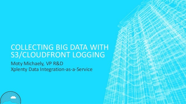 COLLECTING BIG DATA WITH S3/CLOUDFRONT LOGGING Moty Michaely, VP R&D Xplenty Data Integration-as-a-Service