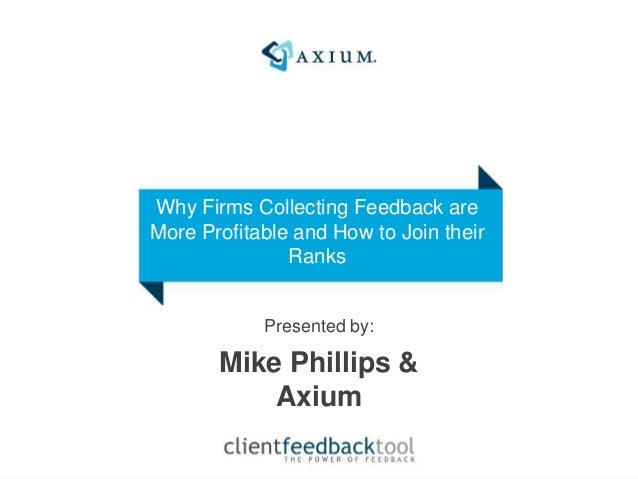 Presented by: Mike Phillips & Axium Why Firms Collecting Feedback are More Profitable and How to Join their Ranks