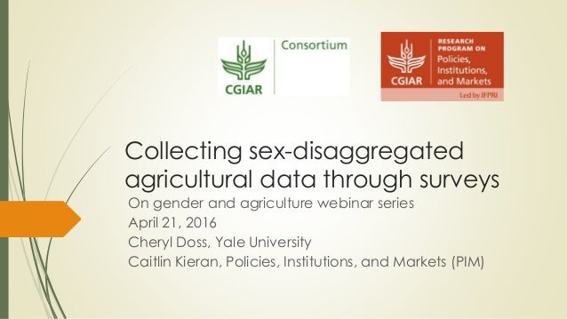 Collecting sex-disaggregated agricultural data through surveys On gender and agriculture webinar series April 21, 2016 Che...