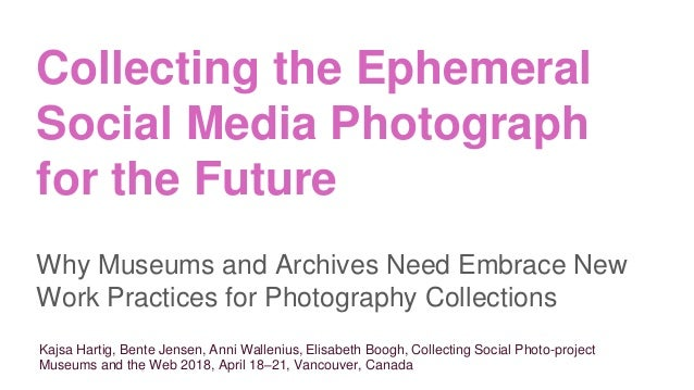 Collecting the Ephemeral Social Media Photograph for the Future Why Museums and Archives Need Embrace New Work Practices f...