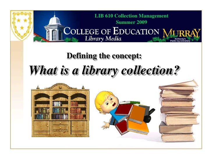 LIB 610 Collection Management                       Summer 2009            Defining the concept: What is a library collect...