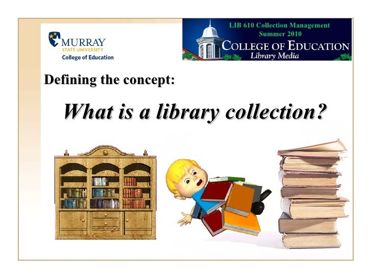 What is a library collection? Defining the concept: LIB 610 Collection Management  Summer 2010