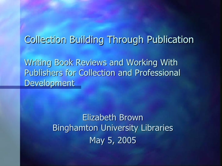 Collection Building Through Publication Writing Book Reviews and Working With Publishers for Collection and Professional D...