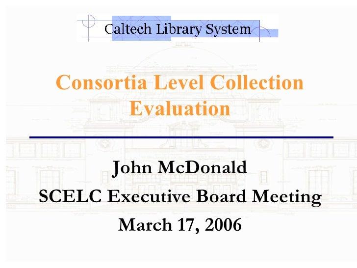 Consortia Level Collection Evaluation John McDonald SCELC Executive Board Meeting March 17, 2006