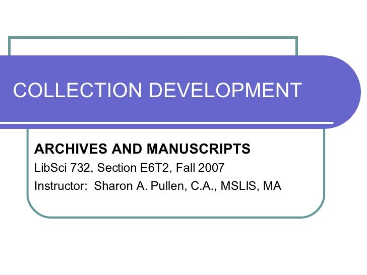 COLLECTION DEVELOPMENT ARCHIVES AND MANUSCRIPTS LibSci 732, Section E6T2, Fall 2007 Instructor:  Sharon A. Pullen, C.A., M...