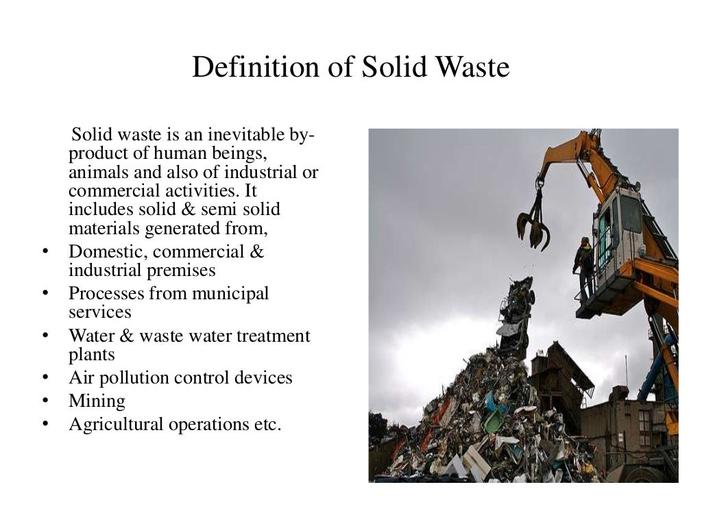 Definition of Solid Waste Solid waste is an inevitable by- product of human beings, animals and also of industrial or comm...