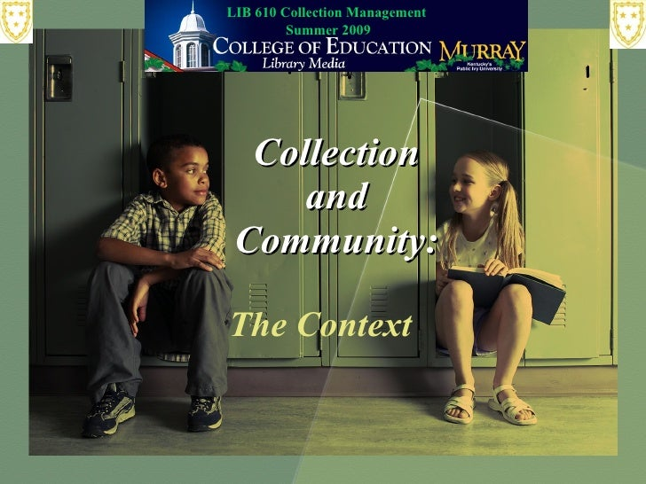 LIB 610 Collection Management          Summer 2009       Collection      and  Community:  The Context