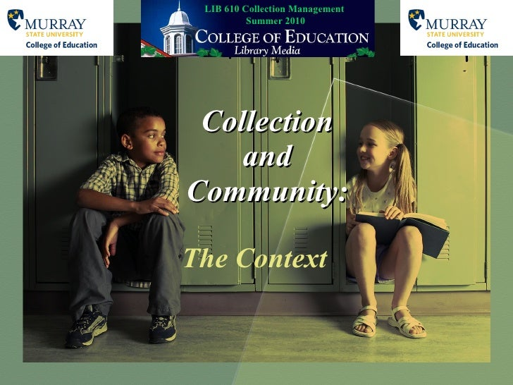 Collection and Community: The Context LIB 610 Collection Management  Summer 2010