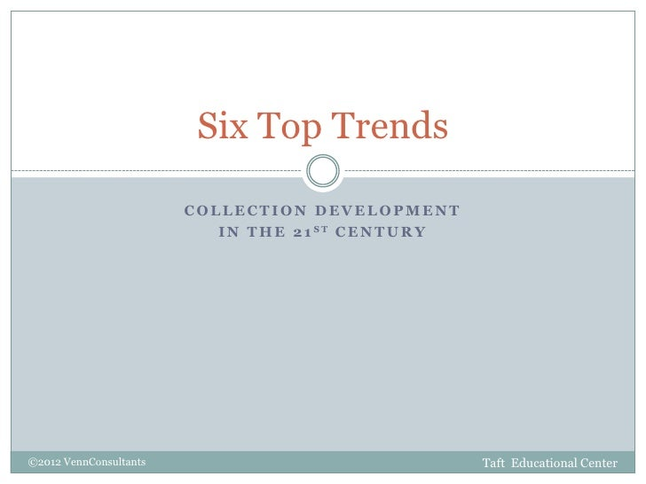 Six Top Trends                        COLLECTION DEVELOPMENT                           I N T H E 2 1 ST C E N T U R Y©2012...