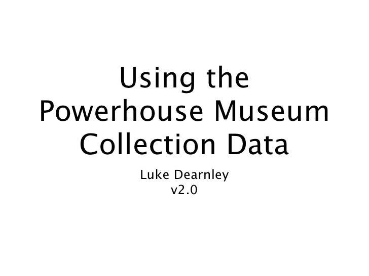 Using the Powerhouse Museum   Collection Data      Luke Dearnley          v2.0