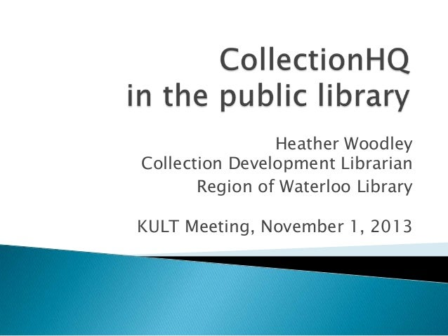 Heather Woodley Collection Development Librarian Region of Waterloo Library KULT Meeting, November 1, 2013