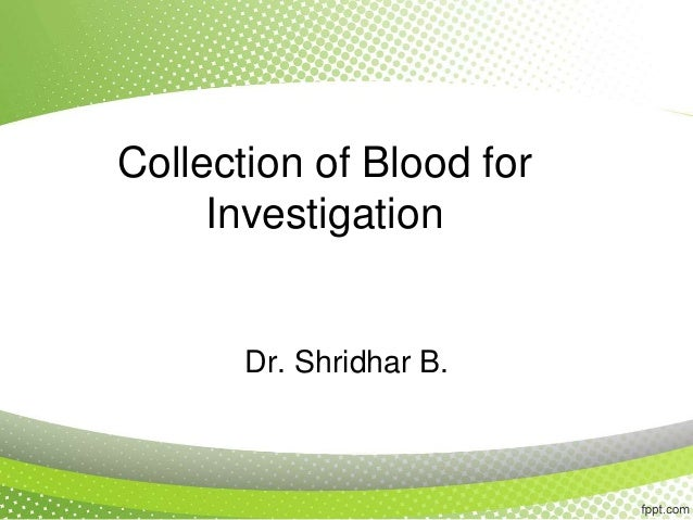 Collection of Blood for Investigation Dr. Shridhar B.