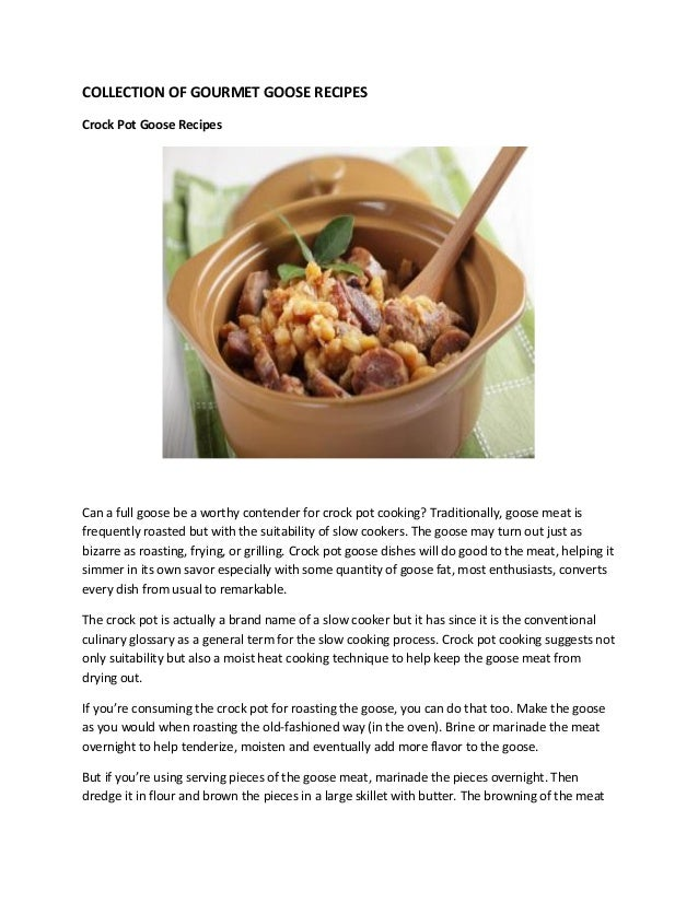 COLLECTION OF GOURMET GOOSE RECIPESCrock Pot Goose RecipesCan a full goose be a worthy contender for crock pot cooking? Tr...