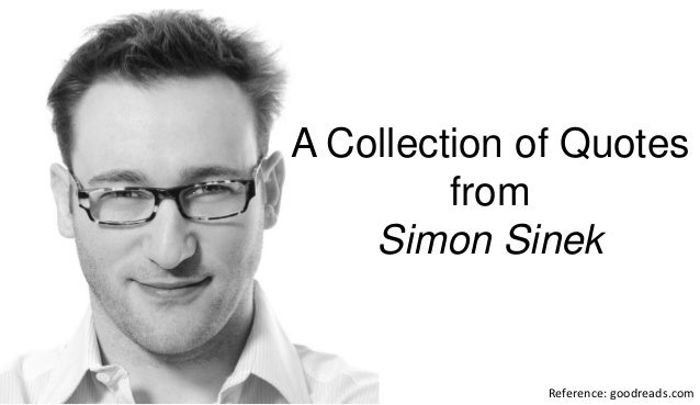 Reference: goodreads.com A Collection of Quotes from Simon Sinek