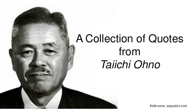 Reference: azquotes.com A Collection of Quotes from Taiichi Ohno