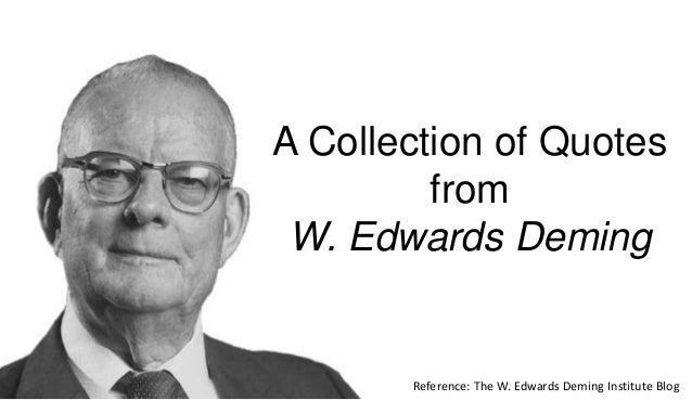 A Collection of Quotes from W. Edwards Deming Reference: The W. Edwards Deming Institute Blog