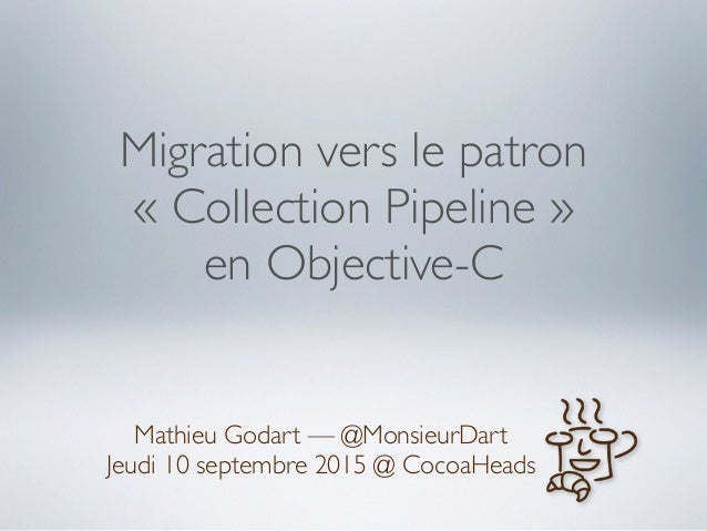 Migration vers le patron « Collection Pipeline » en Objective-C Mathieu Godart — @MonsieurDart Jeudi 10 septembre 2015 @ C...