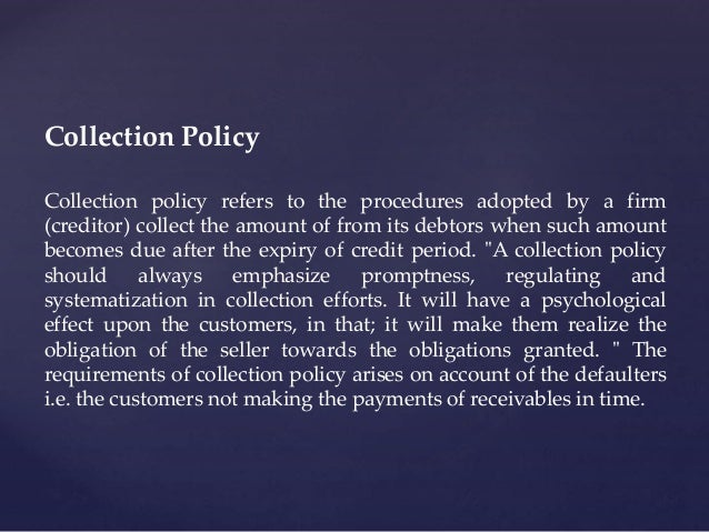 Collection Policy Collection policy refers to the procedures adopted by a firm (creditor) collect the amount of from its d...